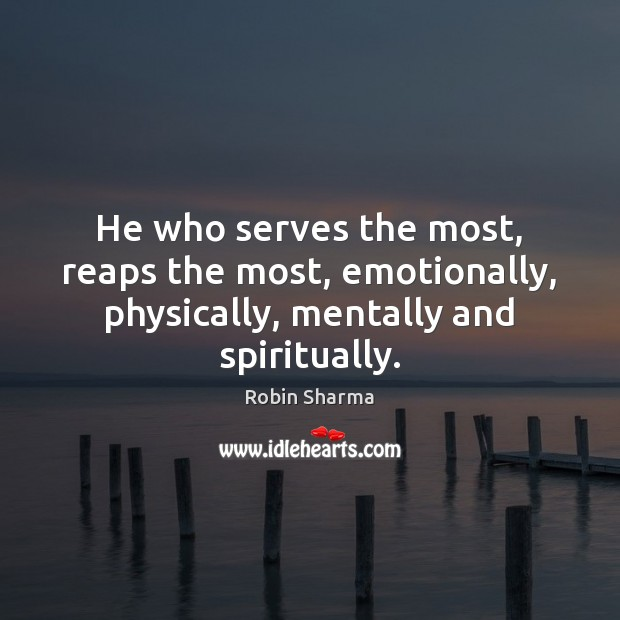 Image, He who serves the most, reaps the most, emotionally, physically, mentally and spiritually.