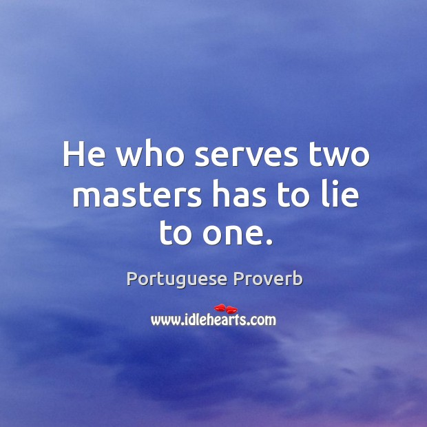 Image, He who serves two masters has to lie to one.