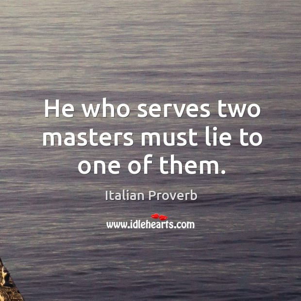 Image, He who serves two masters must lie to one of them.