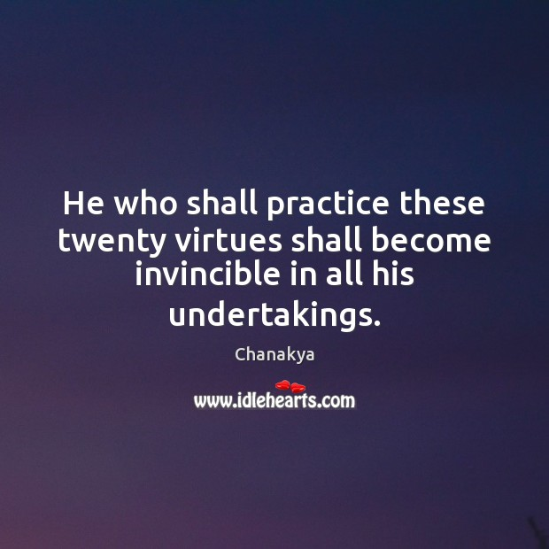 He who shall practice these twenty virtues shall become invincible in all Chanakya Picture Quote