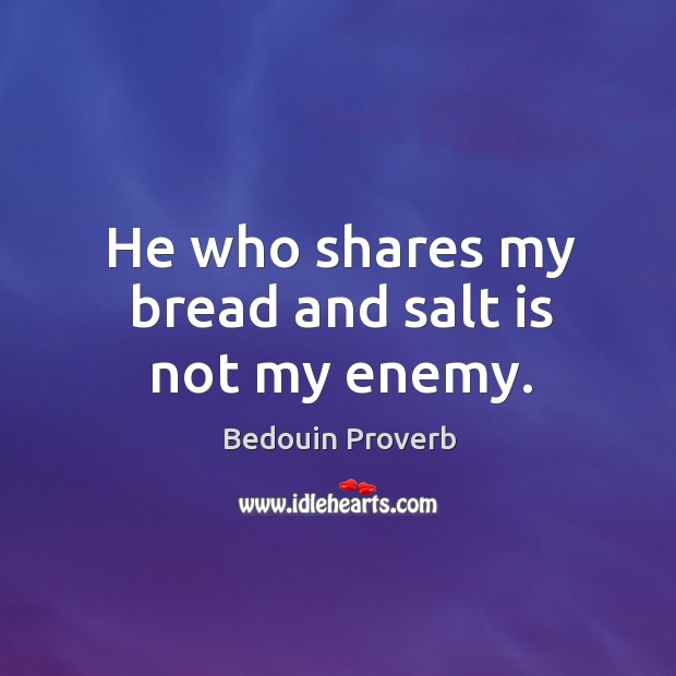 Image, He who shares my bread and salt is not my enemy.
