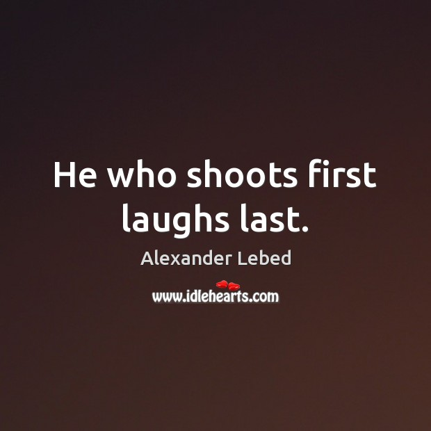 Image, He who shoots first laughs last.
