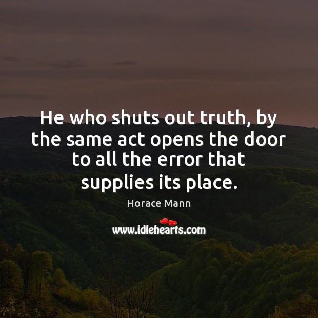 He who shuts out truth, by the same act opens the door Horace Mann Picture Quote