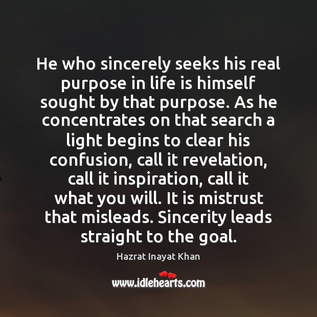 He who sincerely seeks his real purpose in life is himself sought Hazrat Inayat Khan Picture Quote