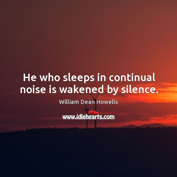 He who sleeps in continual noise is wakened by silence. Image