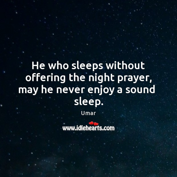 He who sleeps without offering the night prayer, may he never enjoy a sound  sleep. Image
