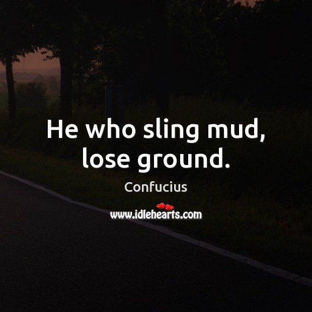 He who sling mud, lose ground. Confucius Picture Quote