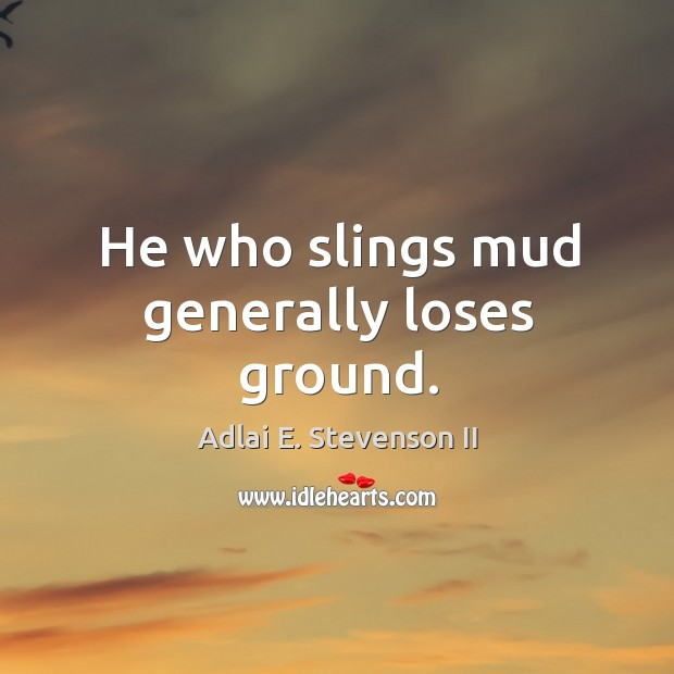 Image, He who slings mud generally loses ground.