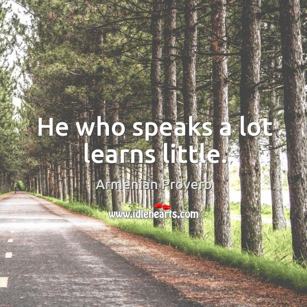 He who speaks a lot learns little. Armenian Proverbs Image