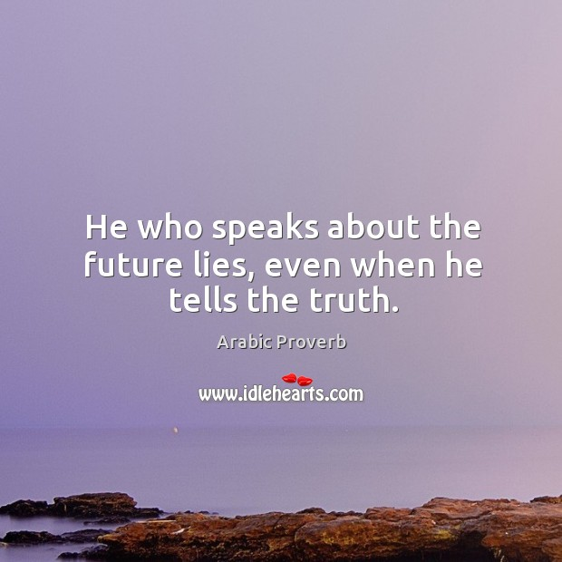 He who speaks about the future lies, even when he tells the truth. Image