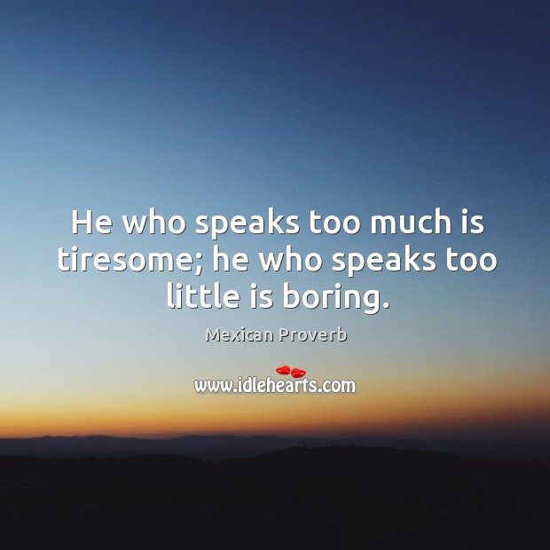 He who speaks too much is tiresome; he who speaks too little is boring. Mexican Proverbs Image