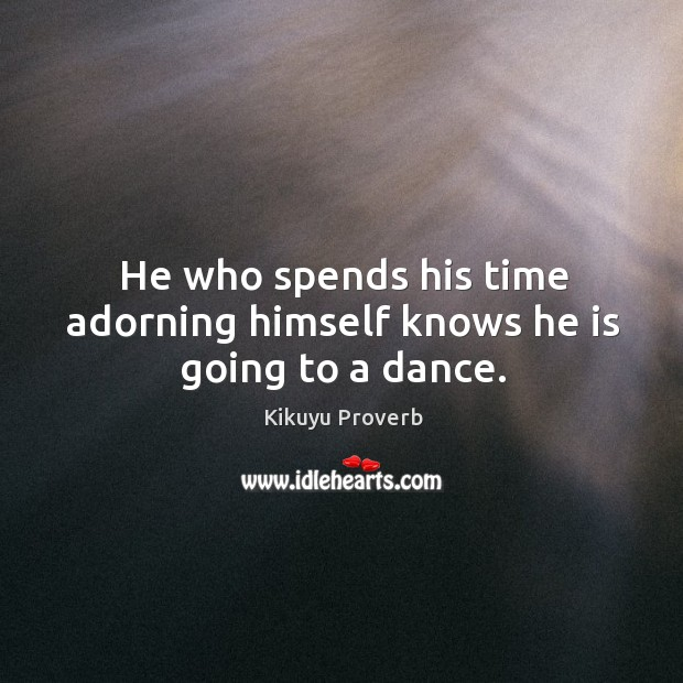 He who spends his time adorning himself knows he is going to a dance. Kikuyu Proverbs Image