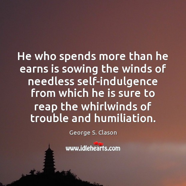 He who spends more than he earns is sowing the winds of George S. Clason Picture Quote