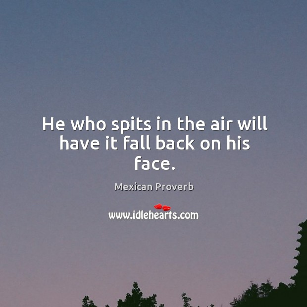He who spits in the air will have it fall back on his face. Mexican Proverbs Image