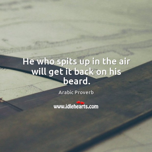He who spits up in the air will get it back on his beard. Arabic Proverbs Image