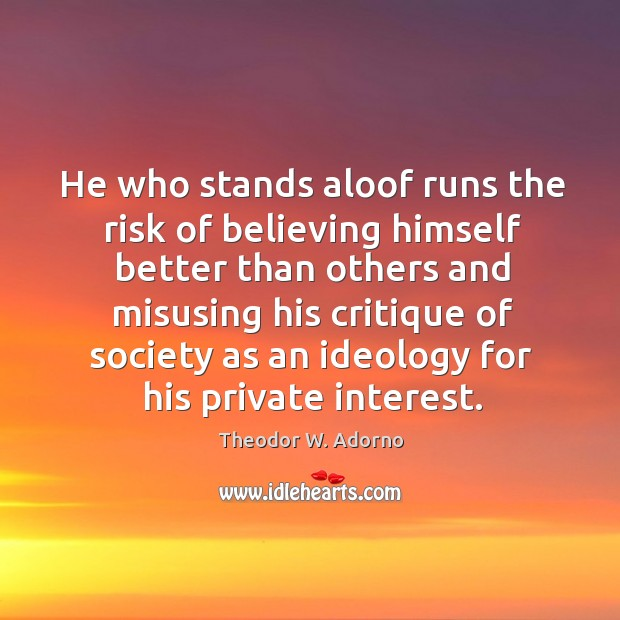 He who stands aloof runs the risk of believing himself better than others and misusing his Theodor W. Adorno Picture Quote