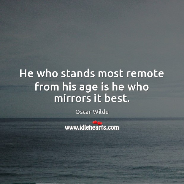 Image, He who stands most remote from his age is he who mirrors it best.