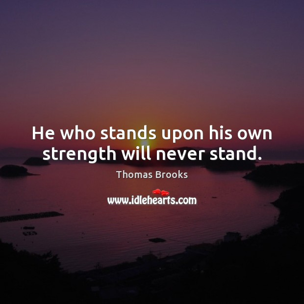 He who stands upon his own strength will never stand. Image