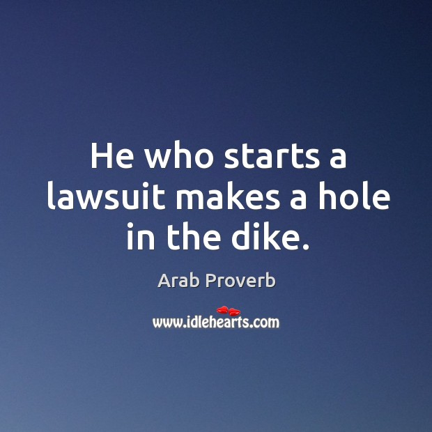 He who starts a lawsuit makes a hole in the dike. Arab Proverbs Image