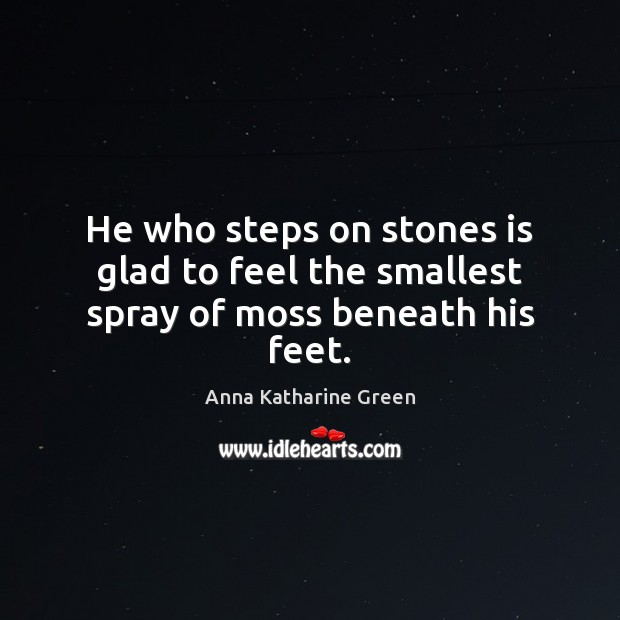 Image, He who steps on stones is glad to feel the smallest spray of moss beneath his feet.