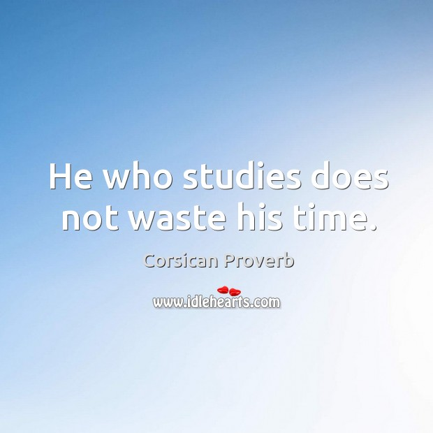 He who studies does not waste his time. Corsican Proverbs Image