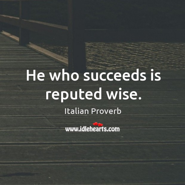 Image, He who succeeds is reputed wise.