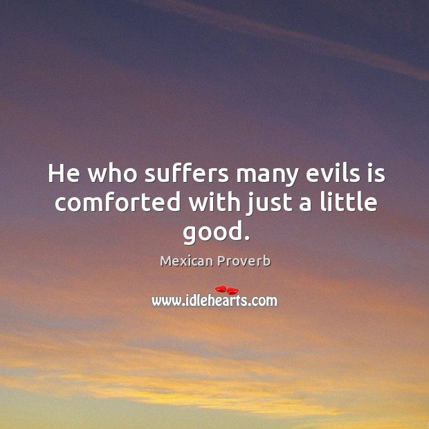 He who suffers many evils is comforted with just a little good. Mexican Proverbs Image