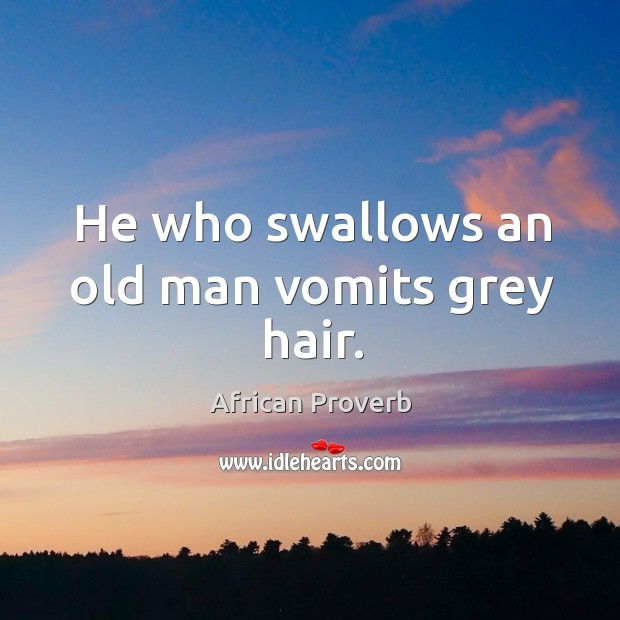 Image, He who swallows an old man vomits grey hair.