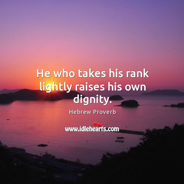 He who takes his rank lightly raises his own dignity. Hebrew Proverbs Image