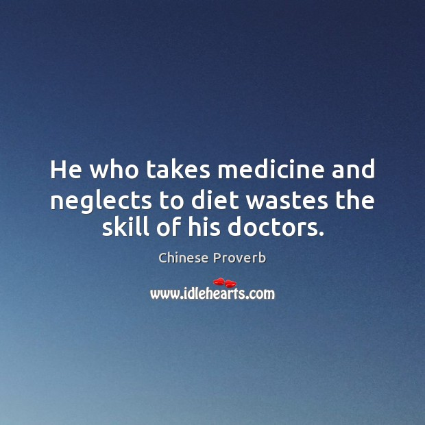He who takes medicine and neglects to diet wastes the skill of his doctors. Chinese Proverbs Image