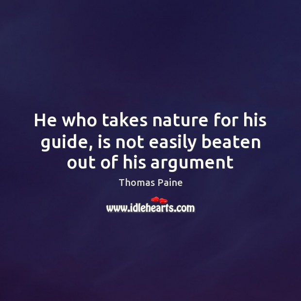 He who takes nature for his guide, is not easily beaten out of his argument Thomas Paine Picture Quote