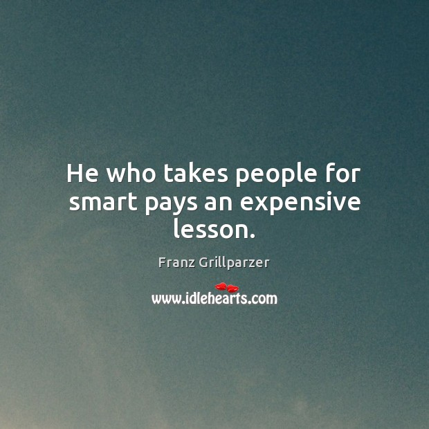 He who takes people for smart pays an expensive lesson. Franz Grillparzer Picture Quote