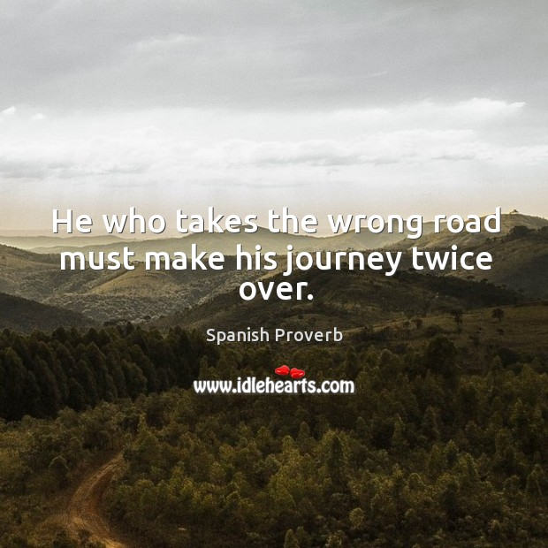 He who takes the wrong road must make his journey twice over. Image