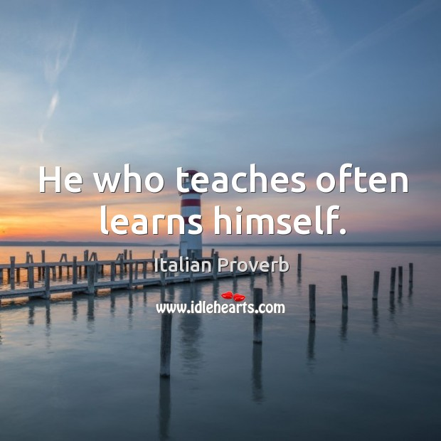 Image, He who teaches often learns himself.