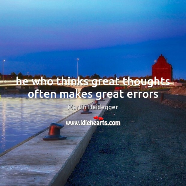 He who thinks great thoughts often makes great errors Martin Heidegger Picture Quote