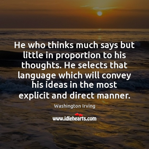 He who thinks much says but little in proportion to his thoughts. Washington Irving Picture Quote