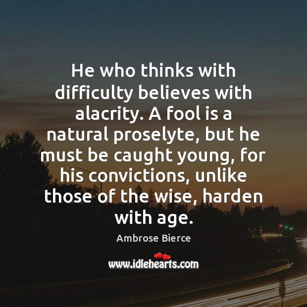 Image, He who thinks with difficulty believes with alacrity. A fool is a