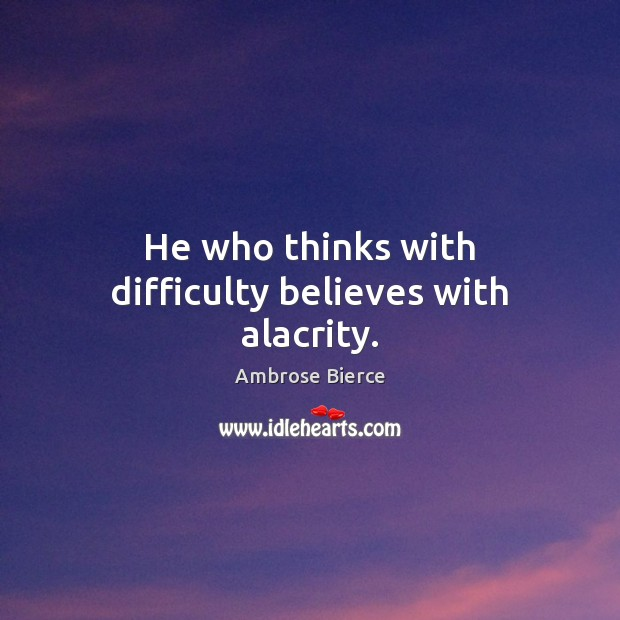 Image, He who thinks with difficulty believes with alacrity.