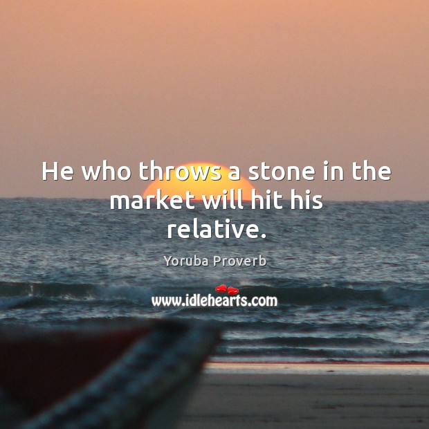 He who throws a stone in the market will hit his relative. Yoruba Proverbs Image