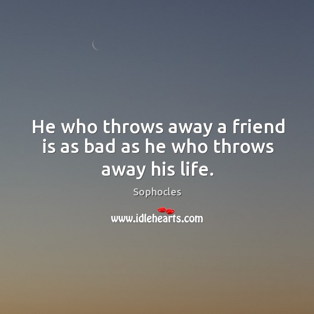 Image, He who throws away a friend is as bad as he who throws away his life.