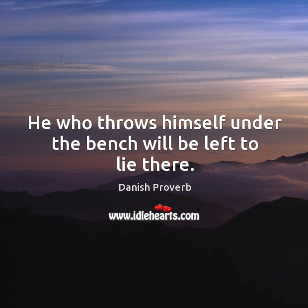 He who throws himself under the bench will be left to lie there. Image