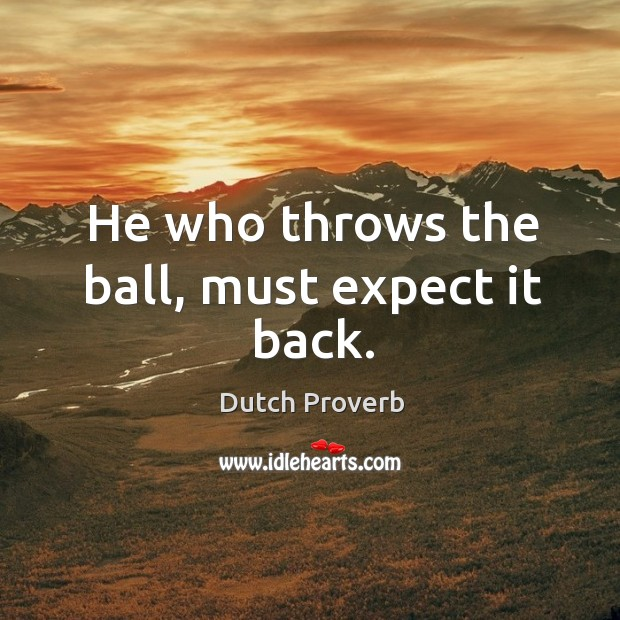 He who throws the ball, must expect it back. Image