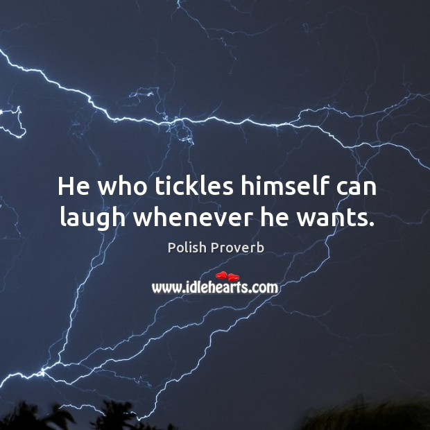 He who tickles himself can laugh whenever he wants. Polish Proverbs Image
