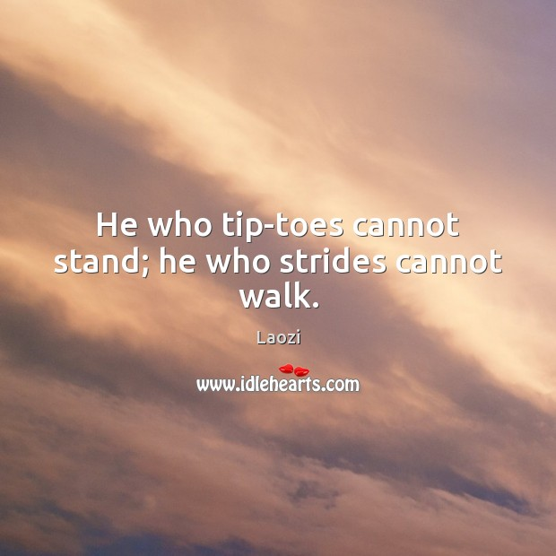 Image, He who tip-toes cannot stand; he who strides cannot walk.