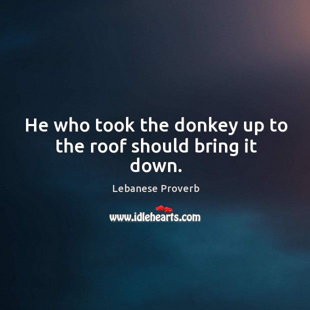 Image, He who took the donkey up to the roof should bring it down.