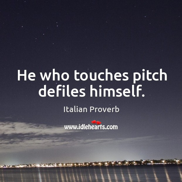 Image, He who touches pitch defiles himself.