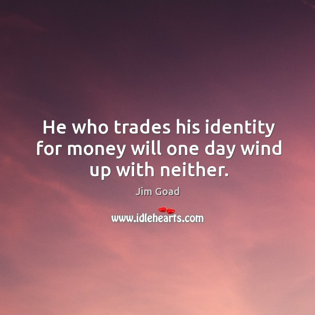 He who trades his identity for money will one day wind up with neither. Image