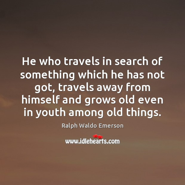 Image, He who travels in search of something which he has not got,