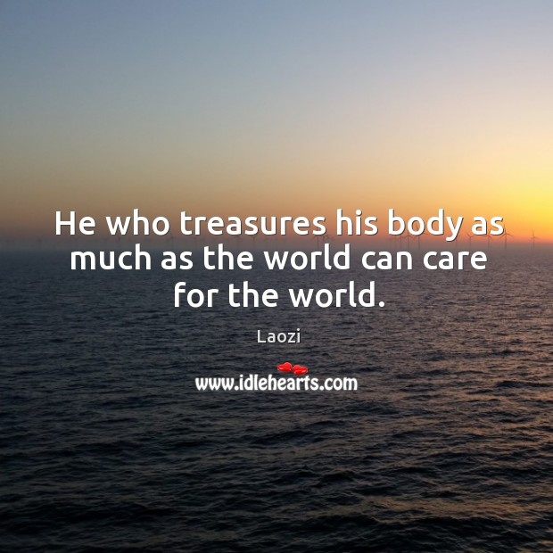 Image, He who treasures his body as much as the world can care for the world.