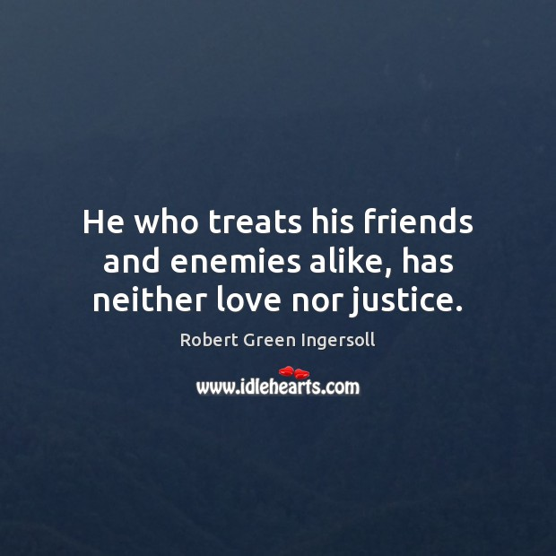 He who treats his friends and enemies alike, has neither love nor justice. Robert Green Ingersoll Picture Quote